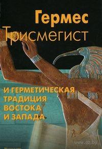 Гермес Трисмегист и герметическая традиция Востока и Запада. Гермес Трисмегист