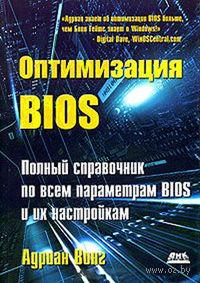 Оптимизация BIOS. Полный справочник по всем параметрам BIOS и их настройкам. Адриан Вонг