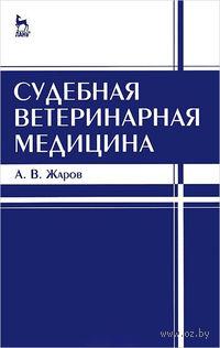 Судебная ветеринарная медицина. Александр Жаров