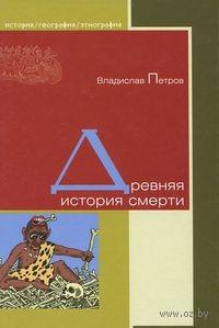 Древняя история смерти. Владислав Петров