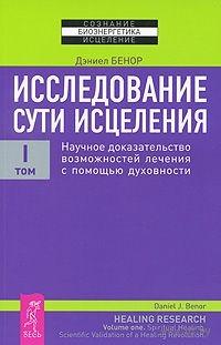 Исследование сути исцеления. В 3 томах. Том 1. Научное доказательство возможностей лечения с помощью духовности. Дэниел Бенор
