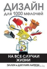 Дизайн для 1000 мелочей. Эллен Лаптон, Джулия Лаптон