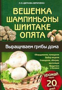 Вешенка, шампиньоны, шиитаке, опята. Выращиваем грибы дома. М. Цветкова-Верниченко