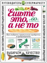 Ешьте это, а не то. Путеводитель по супермаркету