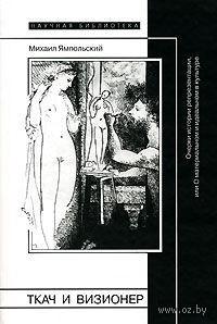 Ткач и визионер. Очерки истории репрезентации, или О материальном и идеальном в культуре