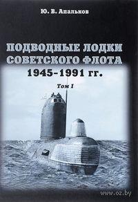 Подводные лодки Советского флота. 1945-1991гг. Том 1. Юрий Апальков