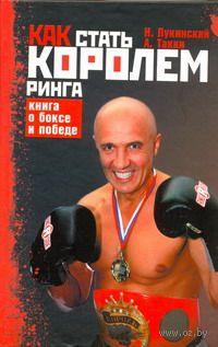 Как стать Королем ринга. Книга о боксе и победе. Николай Лукинский, А. Такки