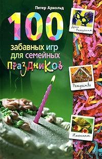 100 забавных игр для семейных праздников. Питер Арнольд