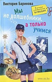 Мы не волшебники, а только учимся. Виктория Баринова