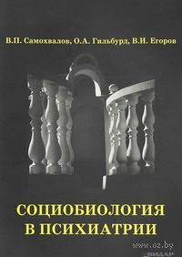 Социобиология в психиатрии. Игорь Самохвалов, Олег Гильбурд, Виталий Егоров