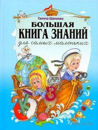 Большая книга знаний для самых маленьких. Галина Шалаева
