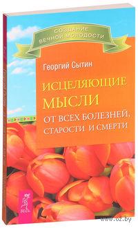 Исцеляющие мысли от всех болезней, старости и смерти. Георгий Сытин