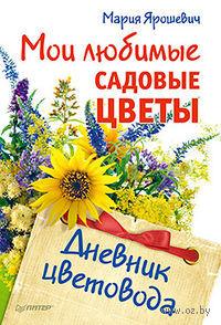 Мои любимые садовые цветы. Дневник цветовода. Мария Ярошевич