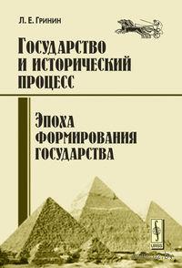 Государство и исторический процесс. Эпоха формирования государства. Леонид Гринин