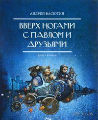Вверх ногами с Павлом и друзьями. Книга 2. Андрей Васютин