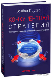 Конкурентная стратегия. Методика анализа отраслей и конкурентов. Майкл Портер