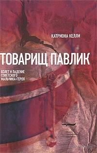 Товарищ Павлик. Взлет и падение советского мальчика-героя. Катриона Келли