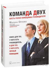 Команда двух. Шесть ролей помощника руководителя. Книга для тех, у кого есть руководитель, и для тех, у кого есть личный помощник. Марина Орлова