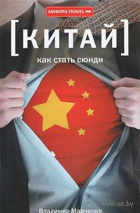Китай. Как стать сюнди. Владимир Марченко
