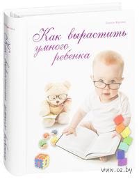 Как вырастить умного ребенка. От рождения до 3 лет. Олеся Жукова