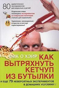 Как вытряхнуть кетчуп из бутылки и еще 79 невероятных экспериментов в домашних условиях