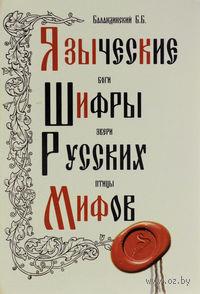 Языческие шифры русских мифов. Боги, звери, птицы. Б. Баландинский