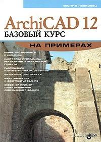 ArchiCAD 12. Базовый курс на примерах. Л. Левковец