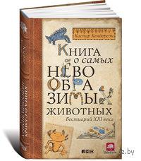 Книга о самых невообразимых животных: Бестиарий XXI века