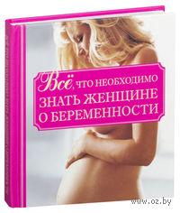Все, что необходимо знать женщине о беременности. Л. Орлова