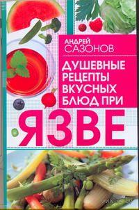 Душевные рецепты вкусных блюд при язве. А. Сазонов