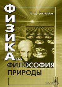 Физика как философия природы. Валерий  Захаров