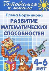 Готовимся к школе. Тетрадь 3. Развитие математических способностей. Для детей 4-6 лет. Елена Бортникова
