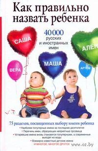 Как правильно назвать ребенка. 40 000 русских и иностранных имен. Диана Стэффорд