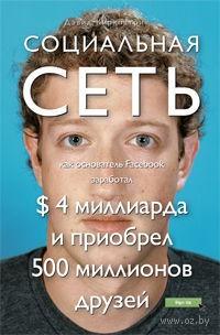 Социальная сеть. Как основатель Facebook заработал $ 4 миллиарда и приобрел 500 миллионов друзей. Дэвид Киркпатрик