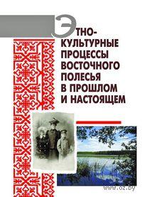 Этнокультурные процессы Восточного Полесья в прошлом и настоящем
