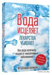 Вода исцеляет, лекарства убивают. Фирейдон Батмангхелидж
