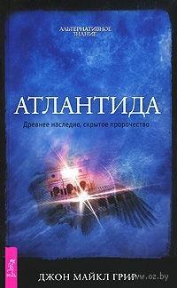 Атлантида. Древнее наследие, скрытое пророчество. Джон Грир