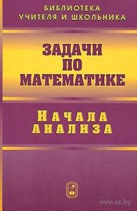 Задачи по математике. Начала анализа. Валерий Вавилов, Иван Мельников, С. Олехник