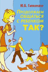 Продолжаем общаться с ребенком. Так? (твердая обложка). Юлия Гиппенрейтер