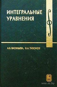 Интегральные уравнения. Аделаида Васильева, Николай Тихонов