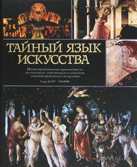 Тайный язык искусства. Иллюстрированный путеводитель по сюжетам, персонажам и символам западноевропейского искусства. Сара Карр-Гомм