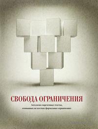 Свобода ограничения. Антология современных текстов, основанных на жестких формальных ограничениях