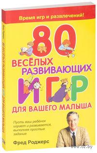 80 веселых развивающих игр для вашего малыша. Фред Роджерс