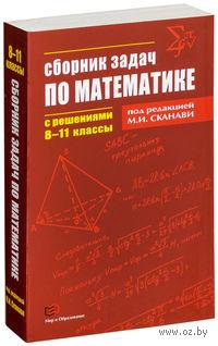 Сборник задач по математике с решениями. 8-11 классы. Марк Сканави