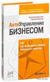 Антиуправление бизнесом, или Как не разрушить бизнес, улучшая его качество. А. Шестаков, Д. Маслов