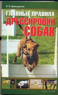 Главные правила дрессировки собак. В. Давыденко