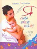 Я скоро стану мамой! Книга о гармоничной беременности и родах. Татьяна Аптулаева