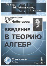 Введение в теорию алгебр. Николай Чеботарев