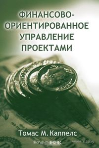 Финансово-ориентированное управление проектами. Томас Каппелс