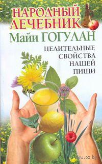 Народный лечебник Майи Гогулан. Целительные свойства нашей пищи. Майя Гогулан